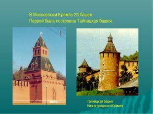 В Московском Кремле 20 башен. Первой была построена Тайницкая башня. Тайницка