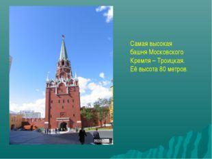 Самая высокая башня Московского Кремля – Троицкая. Её высота 80 метров.
