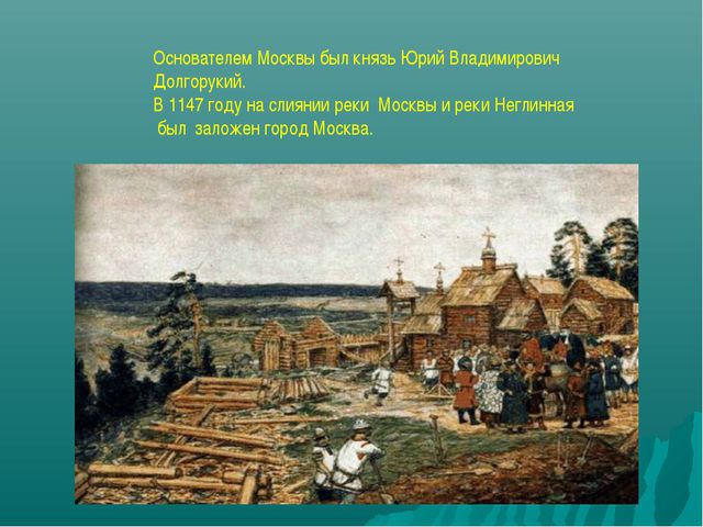 Основателем Москвы был князь Юрий Владимирович Долгорукий. В 1147 году на сли...