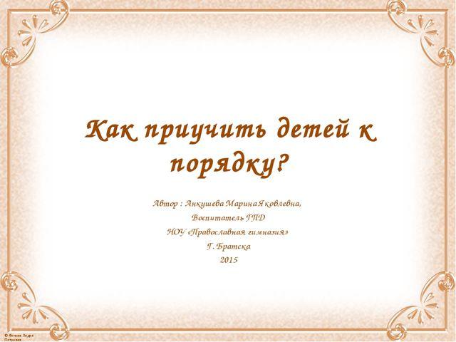 Как приучить детей к порядку? Автор : Анкушева Марина Яковлевна, Воспитатель...
