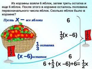 Пусть х – все яблоки (х –6)остаток Из корзины взяли 6 яблок, затем треть оста