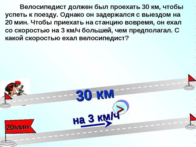 Велосипедист должен был проехать 30 км, чтобы успеть к поезду. Однако он зад...
