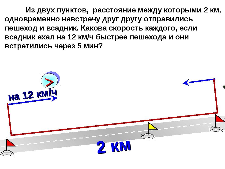 2 км Из двух пунктов, расстояние между которыми 2 км, одновременно навстречу...