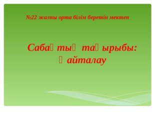 №22 жалпы орта білім беретін мектеп Сабақтың тақырыбы: Қайталау Admin: