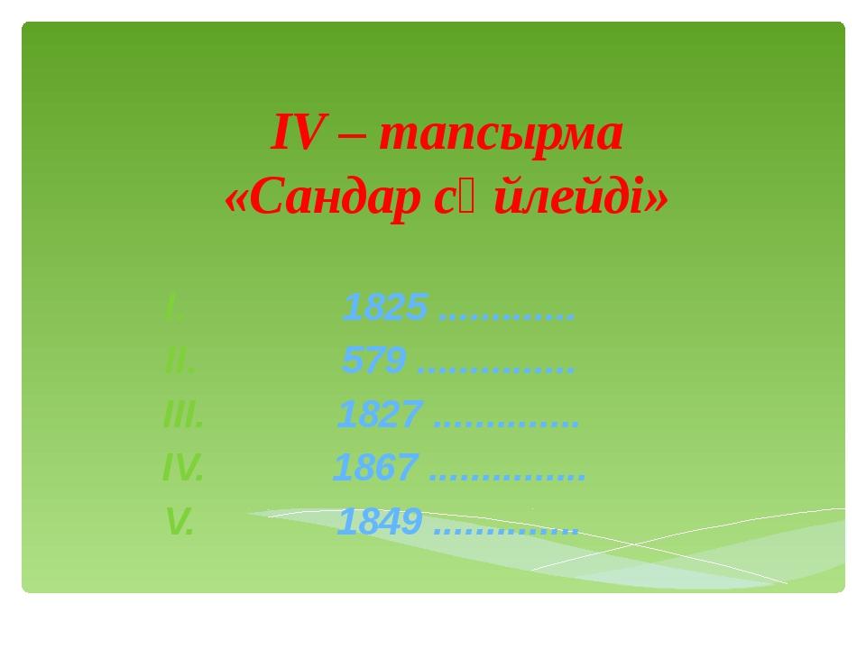 ІV – тапсырма «Сандар сөйлейді» 1825 ............. 579 ............... 1827 ....