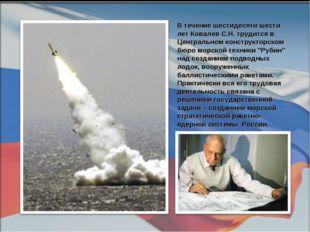 В течение шестидесяти шести лет Ковалев С.Н. трудится в Центральном конструкт