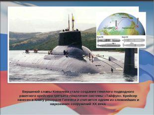 Вершиной славы Ковалева стало создание тяжелого подводного ракетного крейсера