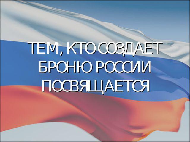 ТЕМ, КТО СОЗДАЕТ БРОНЮ РОССИИ ПОСВЯЩАЕТСЯ