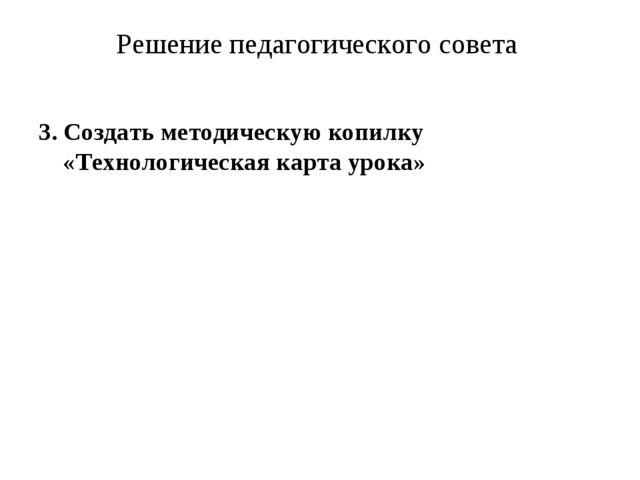 Решение педагогического совета 3. Создать методическую копилку «Технологическ...