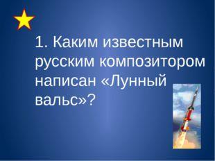 1. Каким известным русским композитором написан «Лунный вальс»?