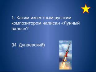 1. Каким известным русским композитором написан «Лунный вальс»? (И. Дунаевск