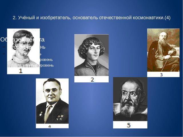 2. Учёный и изобретатель, основатель отечественной космонавтики.(4)