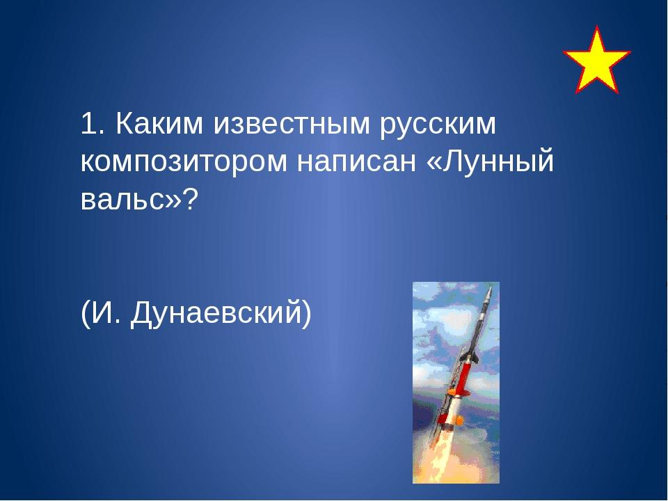 1. Каким известным русским композитором написан «Лунный вальс»? (И. Дунаевск...