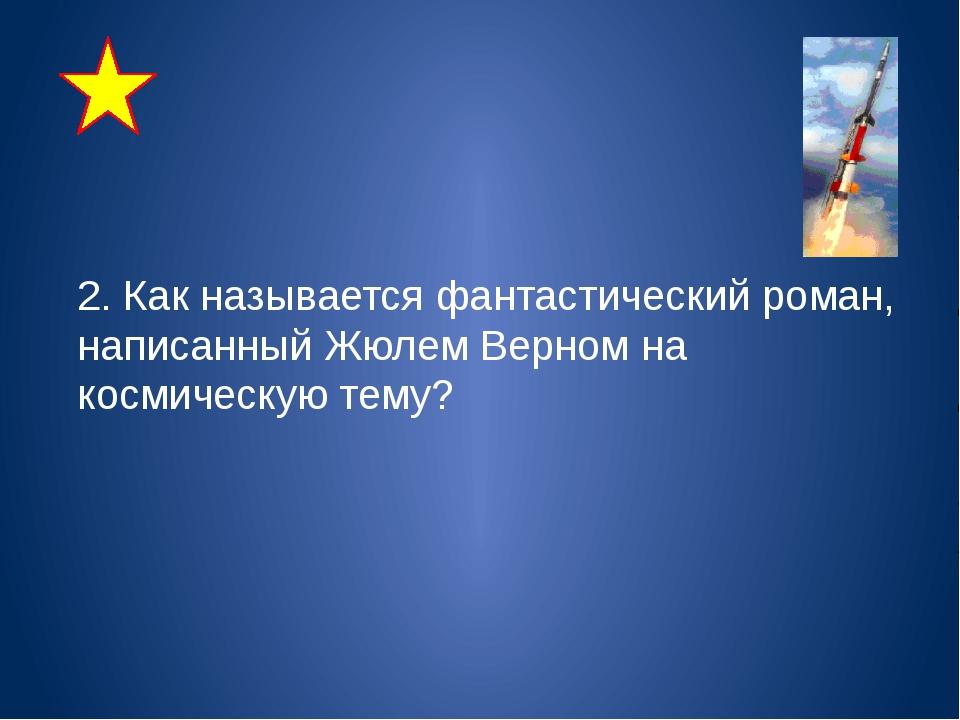 2. Как называется фантастический роман, написанный Жюлем Верном на космическ...
