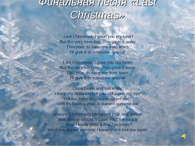 Финальная песня «Last Christmas» Last Christmas, I gave you my heart But the...