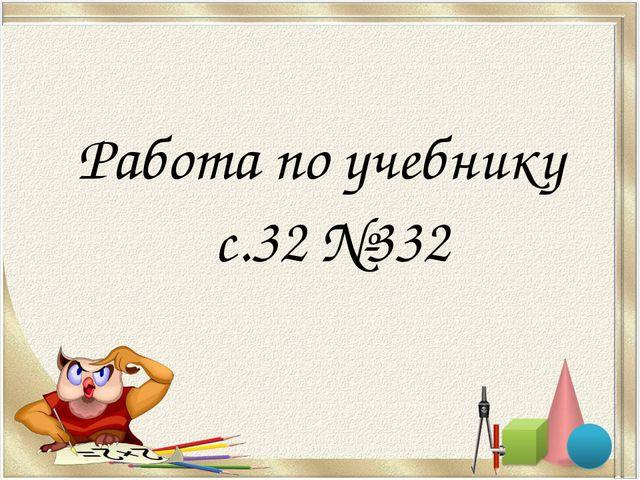 Работа по учебнику с.32 №332