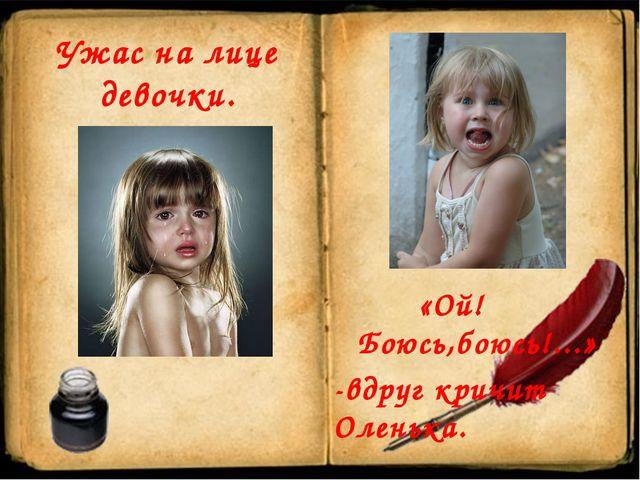 «Ой!Боюсь,боюсь!...» -вдруг кричит Оленька. Ужас на лице девочки.
