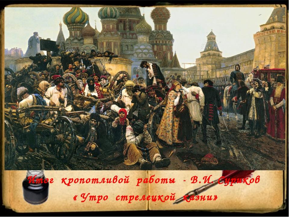 Итог кропотливой работы - В.И. Суриков « Утро стрелецкой казни»