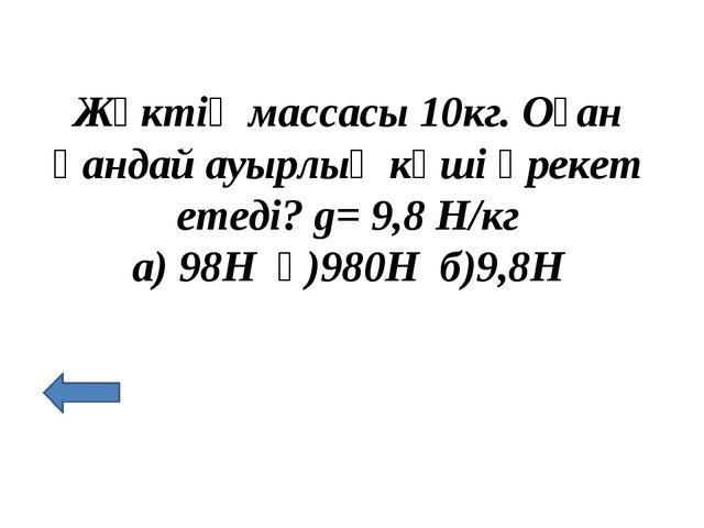 Жүктің массасы 10кг. Оған қандай ауырлық күші әрекет етеді? g= 9,8 Н/кг а) 98...