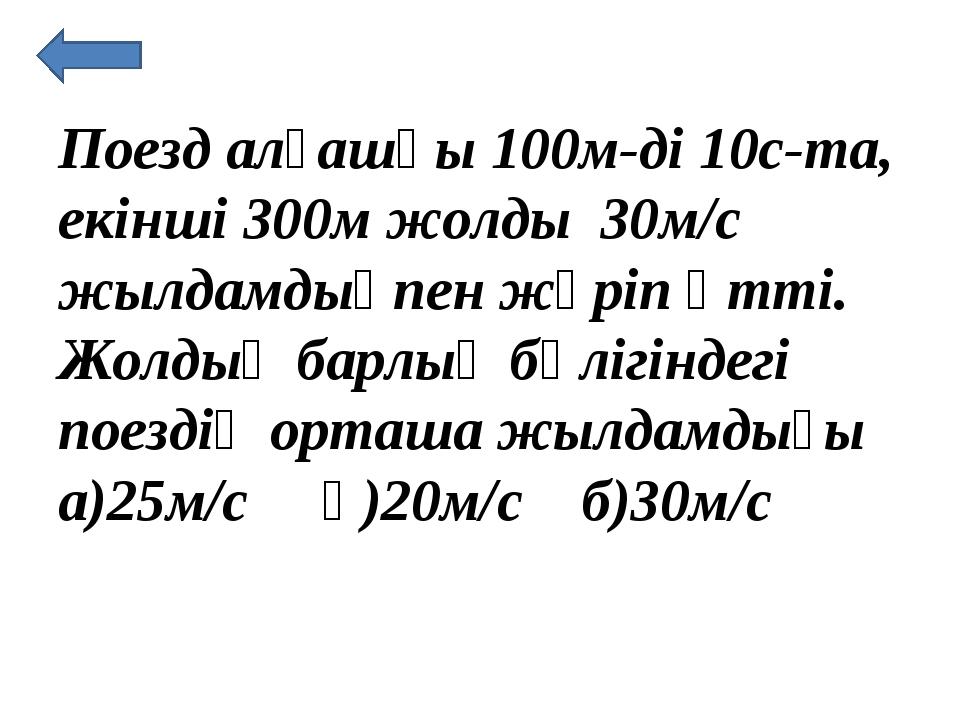 Поезд алғашқы 100м-ді 10с-та, екінші 300м жолды 30м/с жылдамдықпен жүріп өтті...
