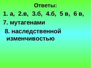 Ответы: 1. а, 2.в, 3.б, 4.б, 5 в, 6 в, 7. мутагенами 8. наследственной изменч