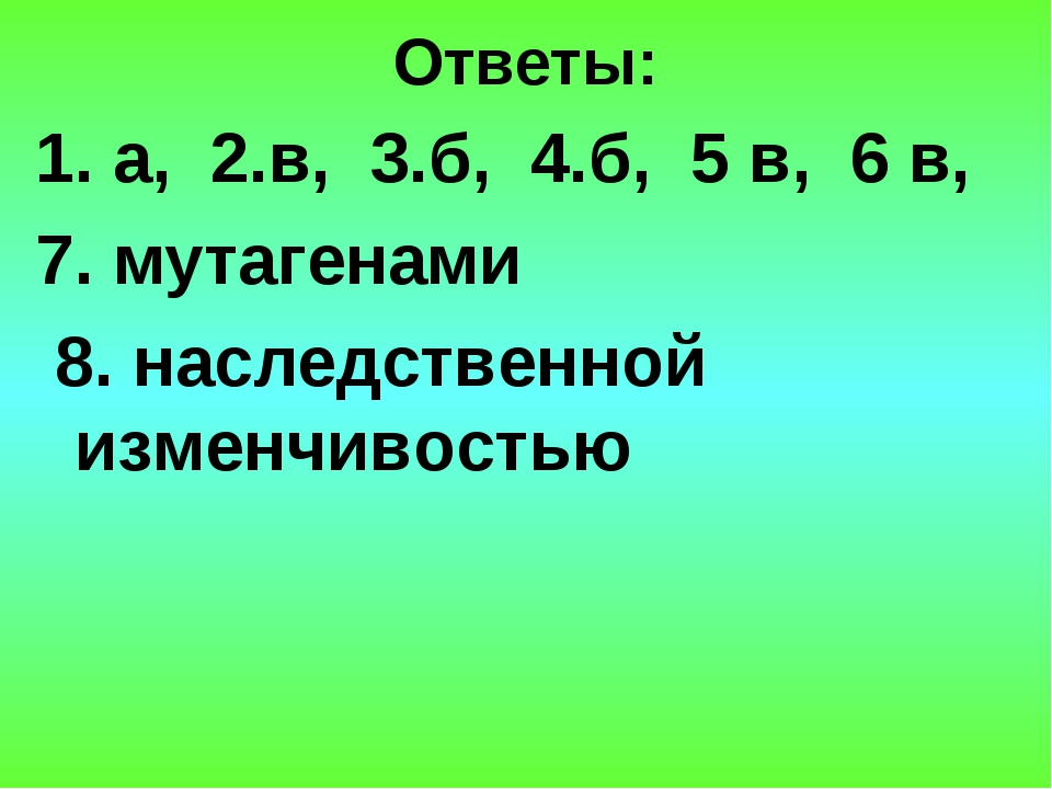 Ответы: 1. а, 2.в, 3.б, 4.б, 5 в, 6 в, 7. мутагенами 8. наследственной изменч...