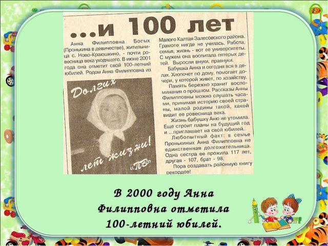 В 2000 году Анна Филипповна отметила 100-летний юбилей.