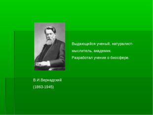 В.И.Вернадский (1863-1945) Выдающийся ученый, натуралист- мыслитель, академик