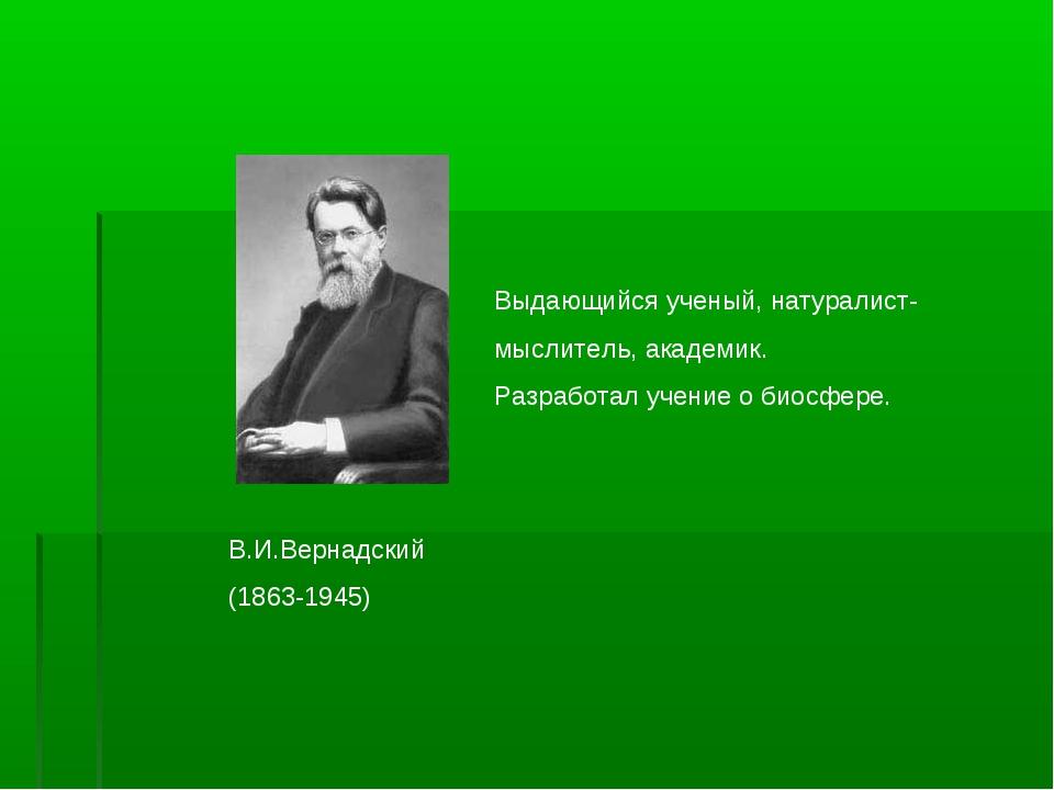 В.И.Вернадский (1863-1945) Выдающийся ученый, натуралист- мыслитель, академик...
