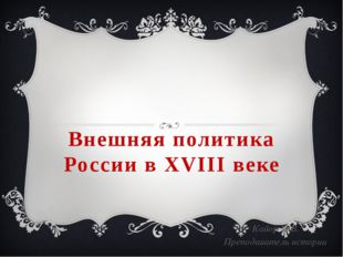 Внешняя политика России в XVIII веке Кайор М.В. Преподаватель истории