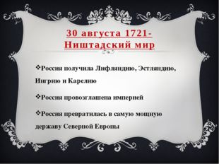 30 августа 1721- Ништадский мир Россия получила Лифляндию, Эстляндию, Ингрию