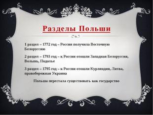 Разделы Польши 1 раздел – 1772 год – Россия получила Восточную Белоруссию 2 р