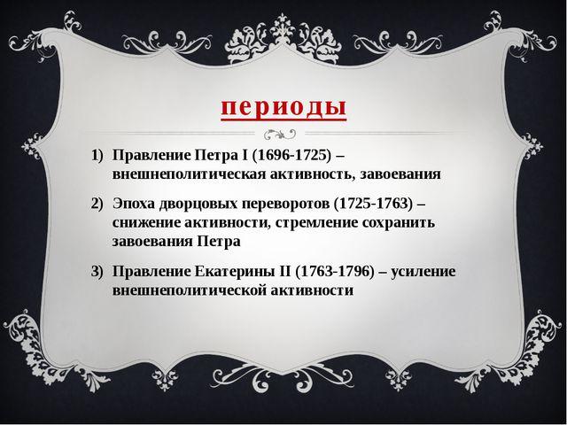 периоды Правление Петра I (1696-1725) – внешнеполитическая активность, завоев...