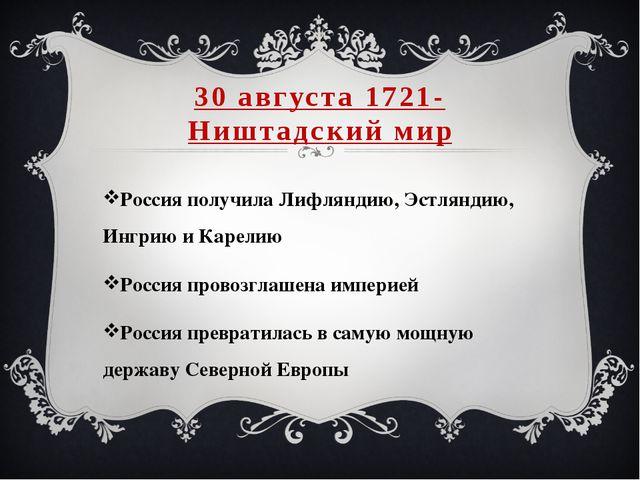 30 августа 1721- Ништадский мир Россия получила Лифляндию, Эстляндию, Ингрию...