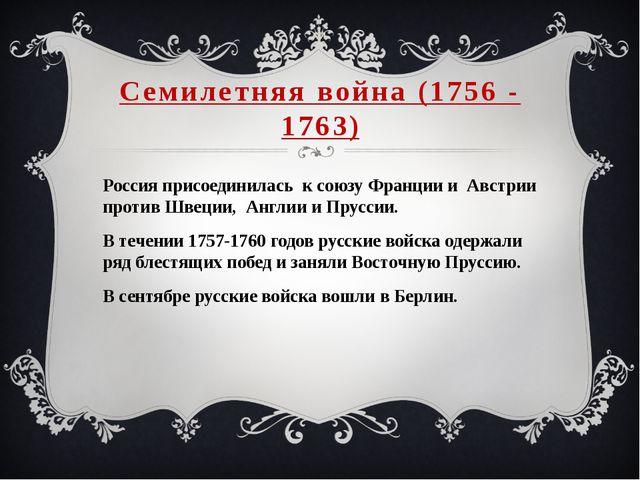 Семилетняя война (1756 - 1763) Россия присоединилась к союзу Франции и Австри...