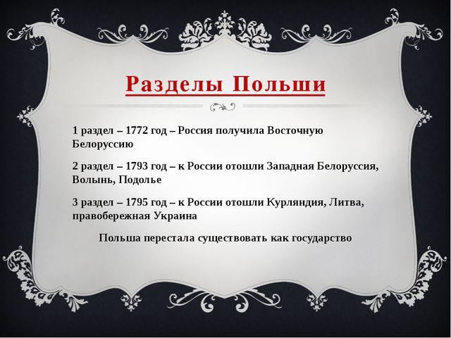 Разделы Польши 1 раздел – 1772 год – Россия получила Восточную Белоруссию 2 р...