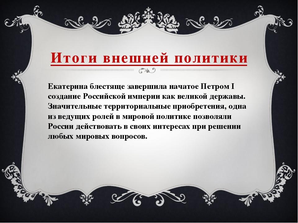 Итоги внешней политики Екатерина блестяще завершила начатое Петром I создание...