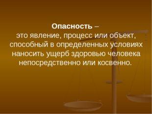 Опасность – это явление, процесс или объект, способный в определенных условия