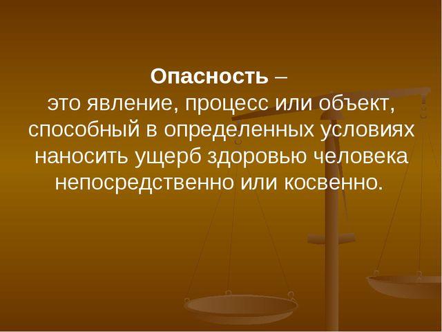 Опасность – это явление, процесс или объект, способный в определенных условия...