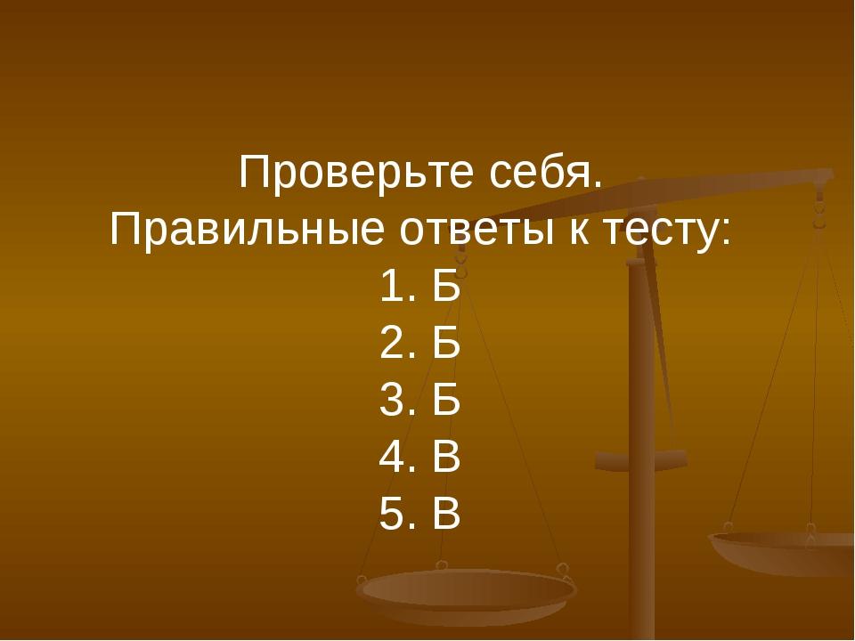 Проверьте себя. Правильные ответы к тесту: 1. Б 2. Б 3. Б 4. В 5. В