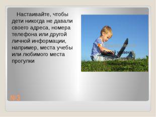 №3 Настаивайте, чтобы дети никогда не давали своего адреса, номера телефона и