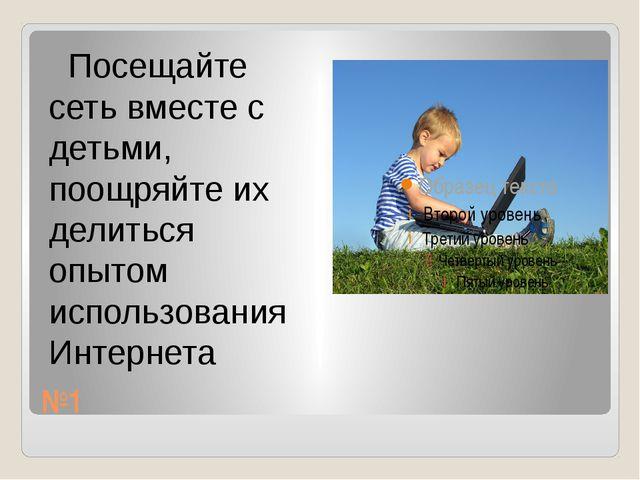 №1 Посещайте сеть вместе с детьми, поощряйте их делиться опытом использования...