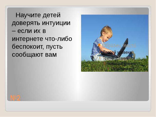 №2 Научите детей доверять интуиции – если их в интернете что-либо беспокоит,...