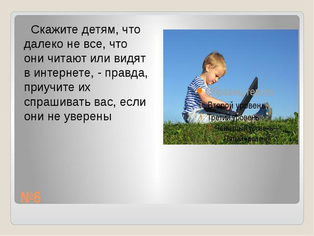 №6 Скажите детям, что далеко не все, что они читают или видят в интернете, -...