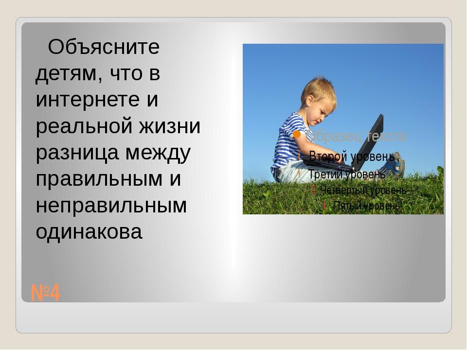 №4 Объясните детям, что в интернете и реальной жизни разница между правильным...