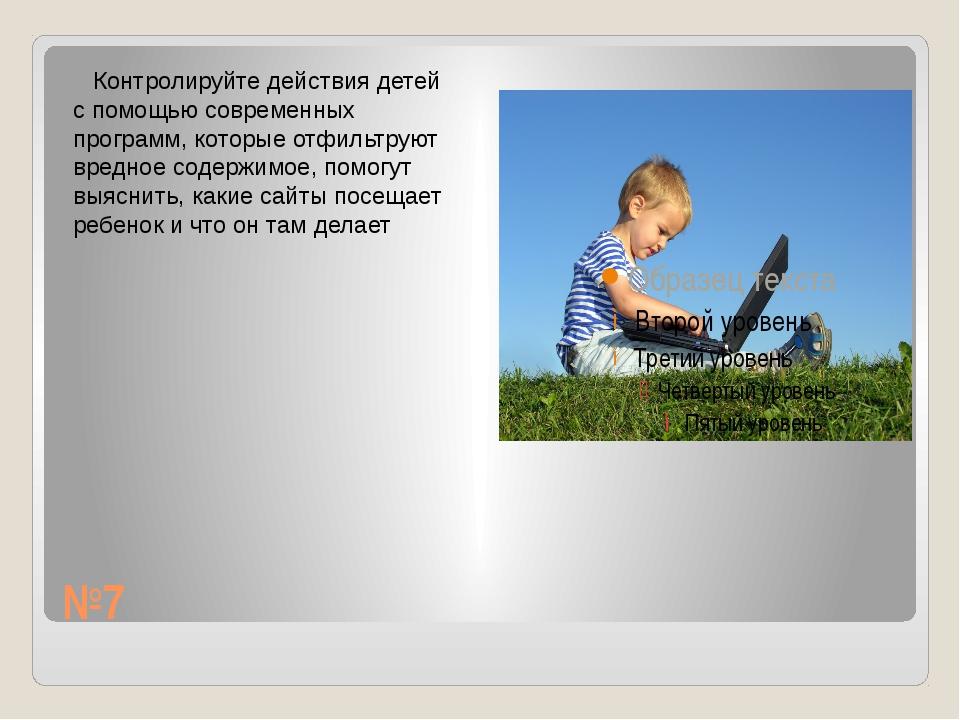 №7 Контролируйте действия детей с помощью современных программ, которые отфил...