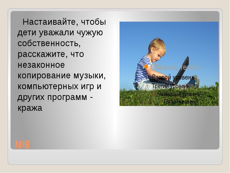 №8 Настаивайте, чтобы дети уважали чужую собственность, расскажите, что незак...
