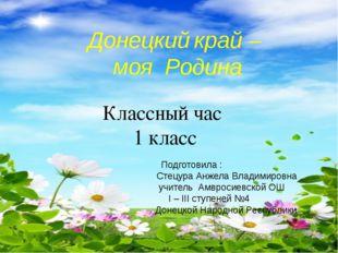Донецкий край – моя Родина Классный час 1 класс  Подготовила :    Сте