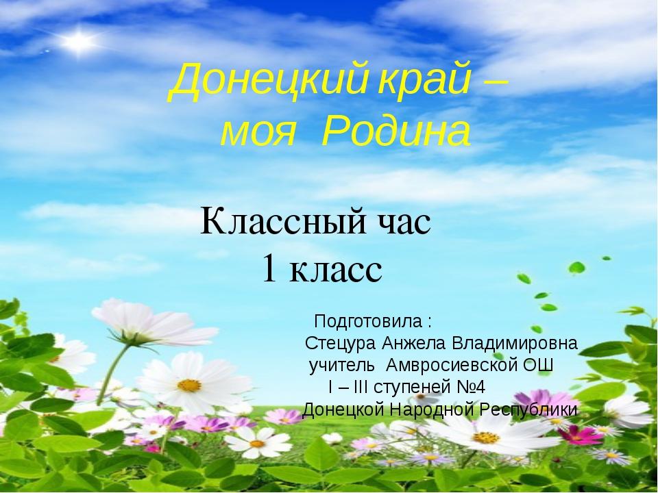 Донецкий край – моя Родина Классный час 1 класс  Подготовила :    Сте...