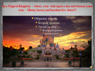 In a Magical Kingdom - where your wish upon a star and dreams come true - Dis